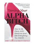 Taming Your Alpha Bitch: How to Be Fierce and Feminine (and Get Everything You Want!)