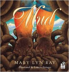 Mud - Mary Lyn Ray ; illustrated by Lauren Stringer